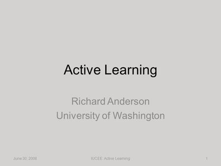 Active Learning Richard Anderson University of Washington June 30, 20081IUCEE: Active Learning.