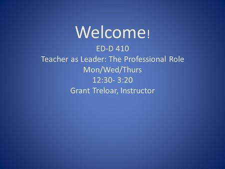 Welcome ! ED-D 410 Teacher as Leader: The Professional Role Mon/Wed/Thurs 12:30- 3:20 Grant Treloar, Instructor.