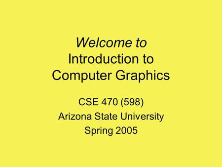 Welcome to Introduction to Computer Graphics CSE 470 (598) Arizona State University Spring 2005.