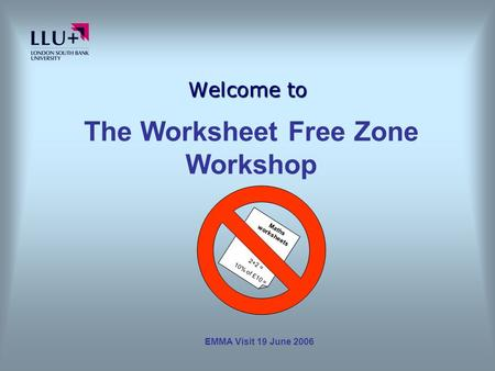 EMMA Visit 19 June 2006 Welcome to Maths worksheets 2+2 = 10% of £10 = The Worksheet Free Zone Workshop.