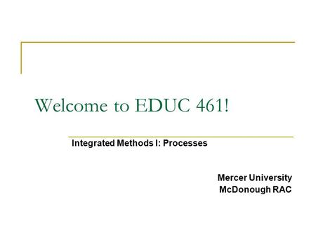 Welcome to EDUC 461! Integrated Methods I: Processes Mercer University McDonough RAC.