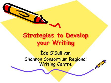 Strategies to Develop your Writing Íde O'Sullivan Shannon Consortium Regional Writing Centre.