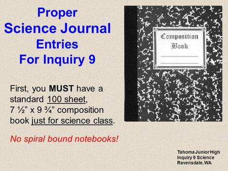 "Proper Science Journal Entries For Inquiry 9 First, you MUST have a standard 100 sheet, 7 ½"" x 9 ¾"" composition book just for science class. No spiral."