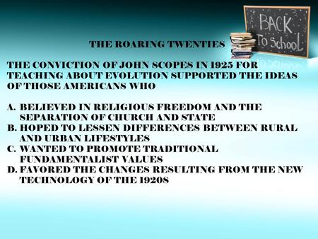 THE ROARING TWENTIES THE CONVICTION OF JOHN SCOPES IN 1925 FOR TEACHING ABOUT EVOLUTION SUPPORTED THE IDEAS OF THOSE AMERICANS WHO A.BELIEVED IN RELIGIOUS.