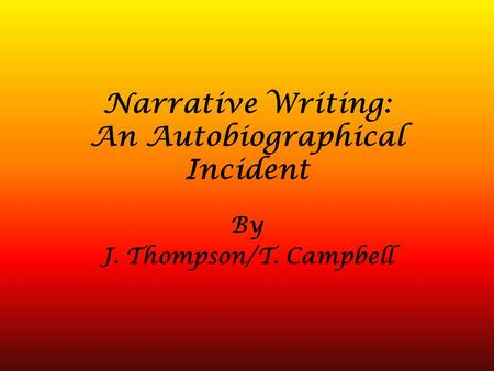 Narrative Writing: An Autobiographical Incident By J. Thompson/T. Campbell.