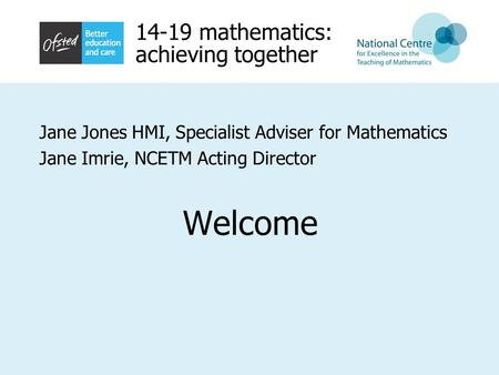 14-19 mathematics: achieving together Jane Jones HMI, Specialist Adviser for Mathematics Jane Imrie, NCETM Acting Director Welcome.
