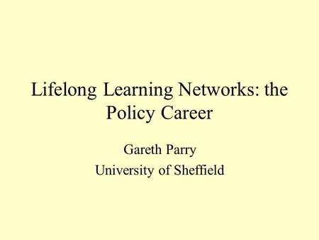 Lifelong Learning Networks: the Policy Career Gareth Parry University of Sheffield.