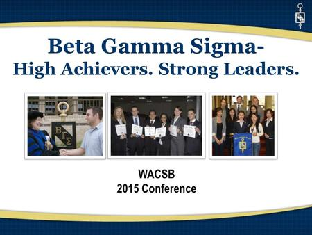 Beta Gamma Sigma- High Achievers. Strong Leaders. WACSB 2015 Conference.