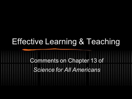 Effective Learning & Teaching Comments on Chapter 13 of Science for All Americans.