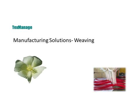 Manufacturing Solutions- Weaving TexManage. Modules TexManage Manufacturing Solutions- Weaving Manufacturing Modules Production Management Grey Ware House.