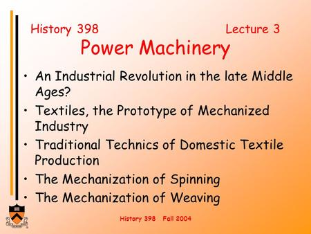 History 398 Fall 2004 History 398 Lecture 3 Power Machinery An Industrial Revolution in the late Middle Ages? Textiles, the Prototype of Mechanized Industry.