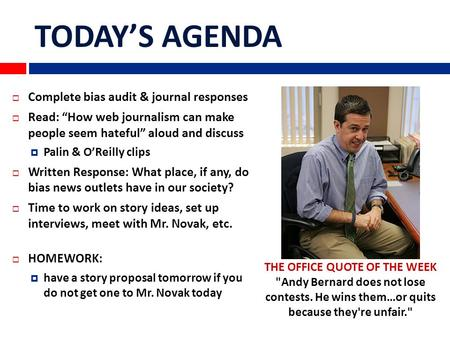"TODAY'S AGENDA  Complete bias audit & journal responses  Read: ""How web journalism can make people seem hateful"" aloud and discuss  Palin & O'Reilly."