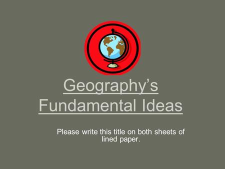 Geography's Fundamental Ideas Please write this title on both sheets of lined paper.