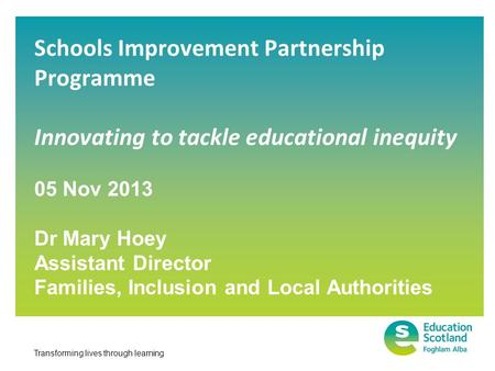 Transforming lives through learning Schools Improvement Partnership Programme Innovating to tackle educational inequity 05 Nov 2013 Dr Mary Hoey Assistant.