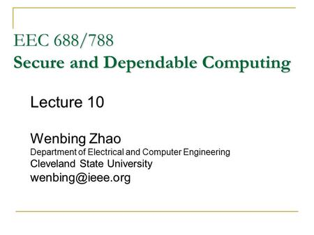 EEC 688/788 Secure and Dependable Computing Lecture 10 Wenbing Zhao Department of Electrical and Computer Engineering Cleveland State University