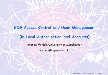 Andrew McNab - EDG Access Control - 4 Dec 2002 EDG Access Control and User Management (ie Local Authorisation and Accounts) Andrew McNab, University of.