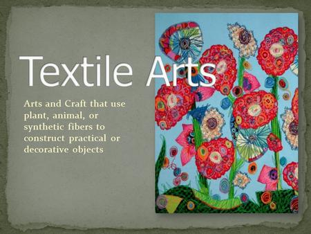 Arts and Craft that use plant, animal, or synthetic fibers to construct practical or decorative objects.