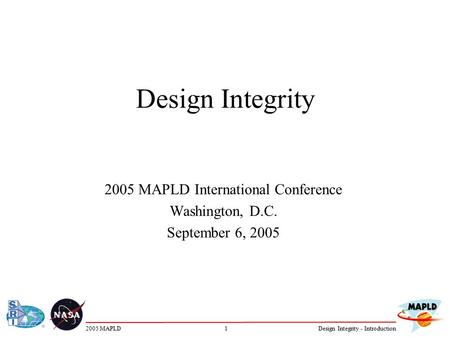 12005 MAPLDDesign Integrity - Introduction Design Integrity 2005 MAPLD International Conference Washington, D.C. September 6, 2005.