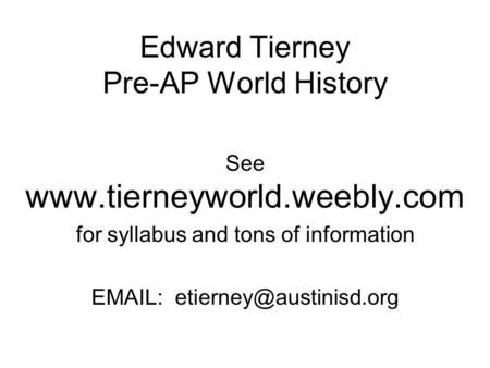 Edward Tierney Pre-AP World History See  for syllabus and tons of information