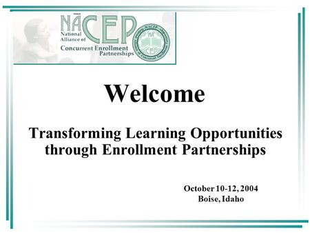 October 10-12, 2004 Boise, Idaho Welcome Transforming Learning Opportunities through Enrollment Partnerships.