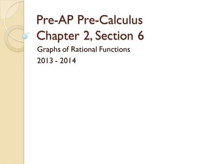 Pre-AP Pre-Calculus Chapter 2, Section 6 Graphs of Rational Functions 2013 - 2014.