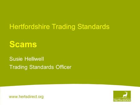 Www.hertsdirect.org Hertfordshire Trading Standards Scams Susie Helliwell Trading Standards Officer.