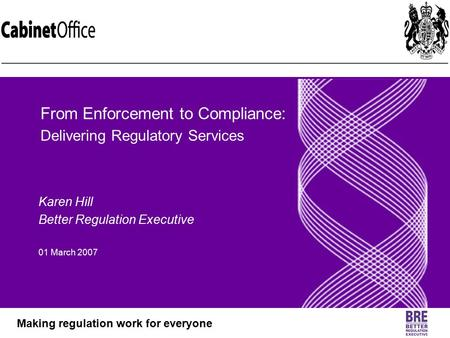 Better Regulation Executive Making regulation work for everyone Karen Hill Better Regulation Executive 01 March 2007 From Enforcement to Compliance: Delivering.