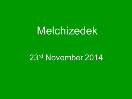 Melchizedek 23 rd November 2014. Genesis 14 reading.