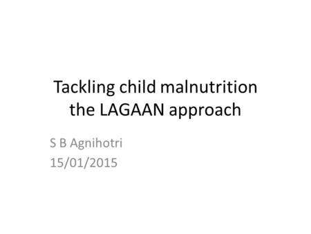 Tackling child malnutrition the LAGAAN approach S B Agnihotri 15/01/2015.