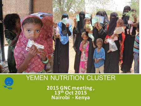 YEMEN NUTRITION CLUSTER 2015 GNC meeting, 13 th Oct 2015 Nairobi - Kenya.