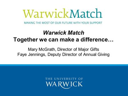 Warwick Match Together we can make a difference… Mary McGrath, Director of Major Gifts Faye Jennings, Deputy Director of Annual Giving.