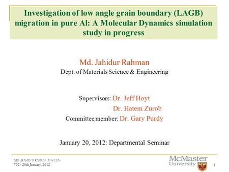 Md. Jahidur Rahman/ MATLS 702/ 20th January, 20121 Investigation of low angle grain boundary (LAGB) migration in pure Al: A Molecular Dynamics simulation.