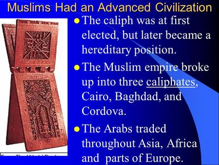 Muslims Had an Advanced Civilization l The caliph was at first elected, but later became a hereditary position. l The Muslim empire broke up into three.