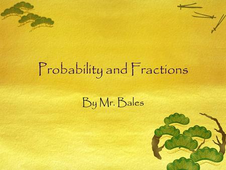 Probability and Fractions By Mr. Bales Objective  By the end of this lesson, you will be able to describe probability in words and numbers.  Standard.