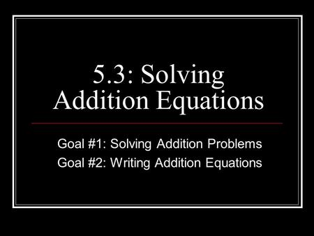 5.3: Solving Addition Equations Goal #1: Solving Addition Problems Goal #2: Writing Addition Equations.