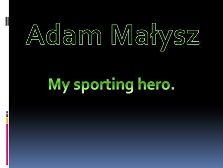 Adam Henryk Małysz is a former Polish ski jumper, one of the most successful ski jumpers in the history. He is my sporting hero.