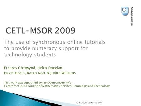 CETL-MSOR 2009 The use of synchronous online tutorials to provide numeracy support for technology students Frances Chetwynd, Helen Donelan, Hazel Heath,