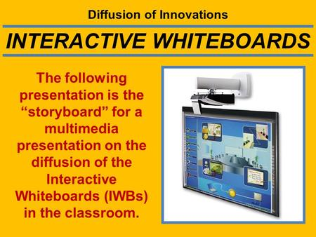 "Diffusion of Innovations The following presentation is the ""storyboard"" for a multimedia presentation on the diffusion of the Interactive Whiteboards (IWBs)"