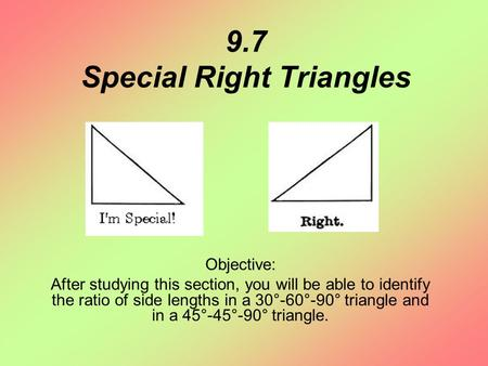 9.7 Special Right Triangles Objective: After studying this section, you will be able to identify the ratio of side lengths in a 30°-60°-90° triangle and.