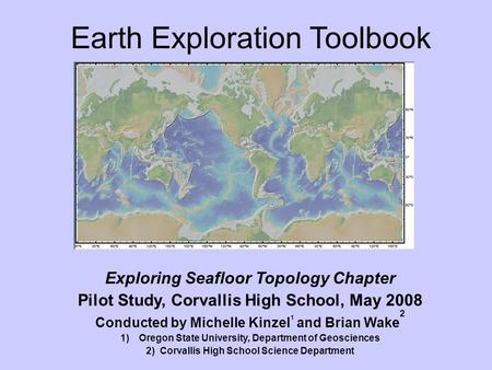 Earth Exploration Toolbook Exploring Seafloor Topology Chapter Pilot Study, Corvallis High School, May 2008 Conducted by Michelle Kinzel 1 and Brian Wake.