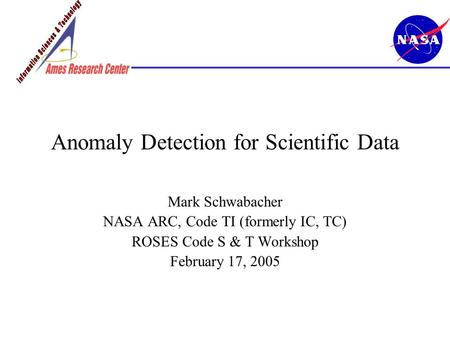Anomaly Detection for Scientific Data Mark Schwabacher NASA ARC, Code TI (formerly IC, TC) ROSES Code S & T Workshop February 17, 2005.