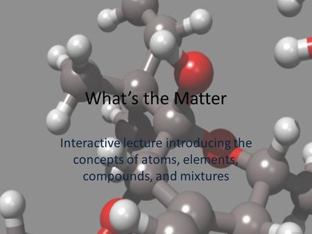 What's the Matter Interactive lecture introducing the concepts of atoms, elements, compounds, and mixtures.