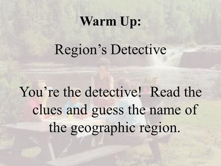 Warm Up: Region's Detective You're the detective! Read the clues and guess the name of the geographic region.