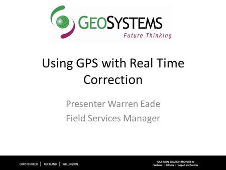 Using GPS with Real Time Correction Presenter Warren Eade Field Services Manager.