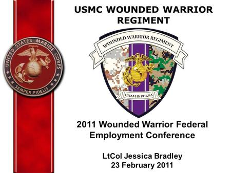 USMC WOUNDED WARRIOR REGIMENT 2011 Wounded Warrior Federal Employment Conference LtCol Jessica Bradley 23 February 2011.
