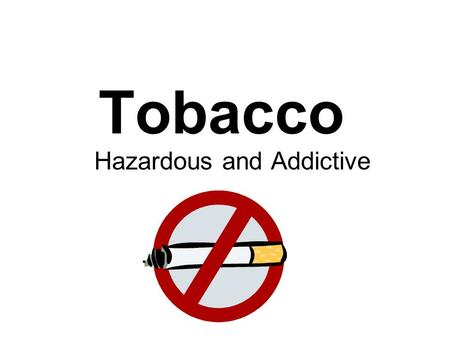 Tobacco Hazardous and Addictive. Tobacco Facts!! Cigarette smoking is the leading cause of preventable death in the U.S. Tobacco kills more Americans.