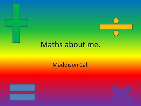 Maths about me. Maddison Cali.