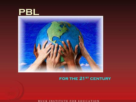PBL for the 21 st century. Out-of-School Time Project Based Learning: Preparing Your Site and Staff Buck Institute for Education Public Health Management.