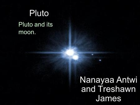 Pluto Nanayaa Antwi and Treshawn James Pluto and its moon.