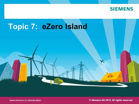 Protection notice / Copyright notice© Siemens AG 2012. All rights reserved. Topic 7: eZero Island www.siemens.co.uk/education © Siemens AG 2012. All rights.